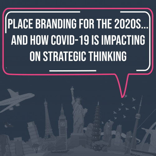 Place Branding for the 2020s - and how COVID-19 is impacting on strategic thinking