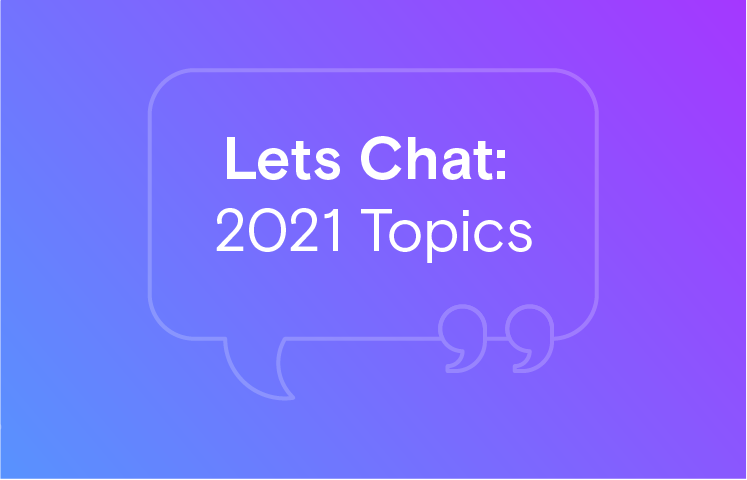 Lets Chat: 2021 Topics